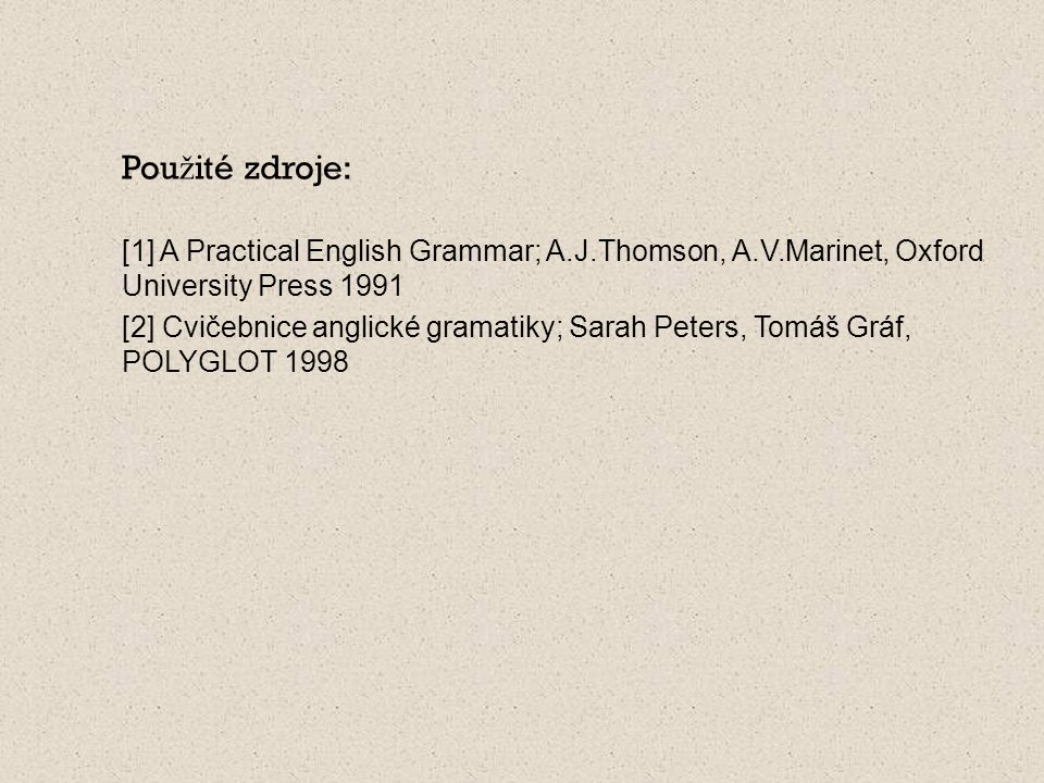 Použité zdroje: [1] A Practical English Grammar; A.J.Thomson, A.V.Marinet, Oxford University Press 1991.